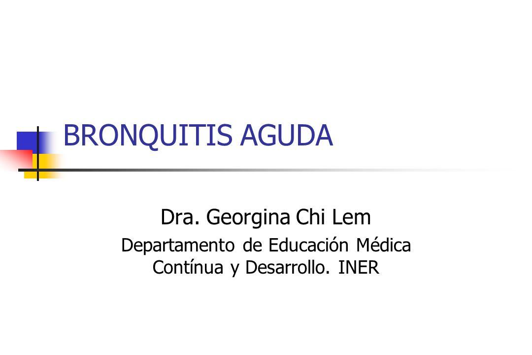 BRONQUITIS AGUDA Dra. Georgina Chi Lem Departamento de Educación Médica Contínua y Desarrollo. INER