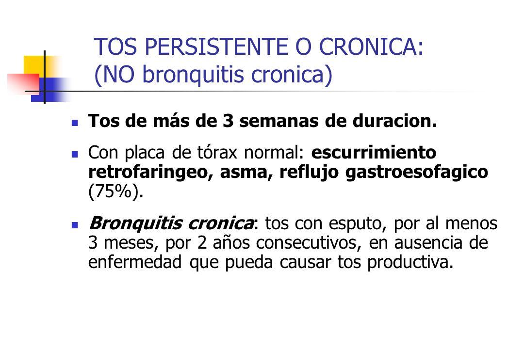 TOS PERSISTENTE O CRONICA: (NO bronquitis cronica) Tos de más de 3 semanas de duracion. Con placa de tórax normal: escurrimiento retrofaringeo, asma,