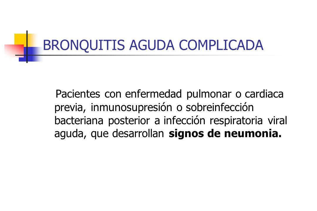 BRONQUITIS AGUDA COMPLICADA Pacientes con enfermedad pulmonar o cardiaca previa, inmunosupresión o sobreinfección bacteriana posterior a infección res