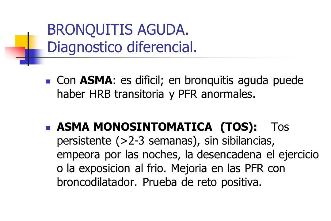 BRONQUITIS AGUDA. Diagnostico diferencial. Con ASMA: es dificil; en bronquitis aguda puede haber HRB transitoria y PFR anormales. ASMA MONOSINTOMATICA