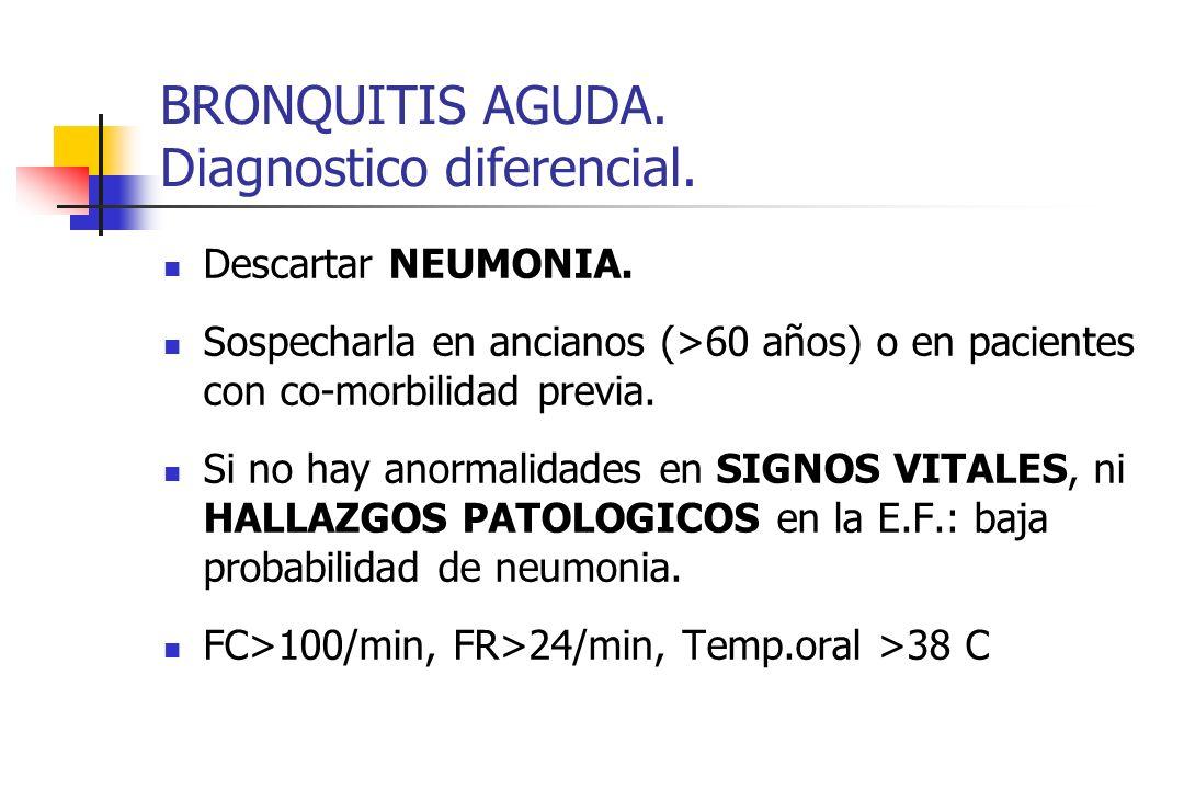 BRONQUITIS AGUDA. Diagnostico diferencial. Descartar NEUMONIA. Sospecharla en ancianos (>60 años) o en pacientes con co-morbilidad previa. Si no hay a