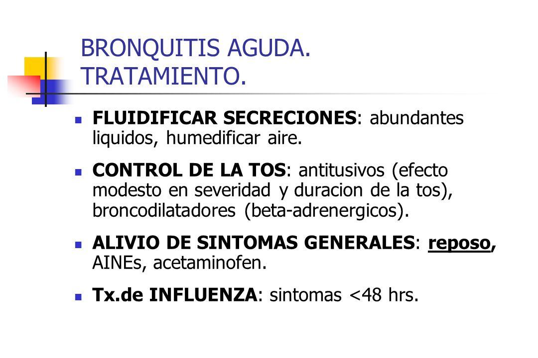 BRONQUITIS AGUDA. TRATAMIENTO. FLUIDIFICAR SECRECIONES: abundantes liquidos, humedificar aire. CONTROL DE LA TOS: antitusivos (efecto modesto en sever