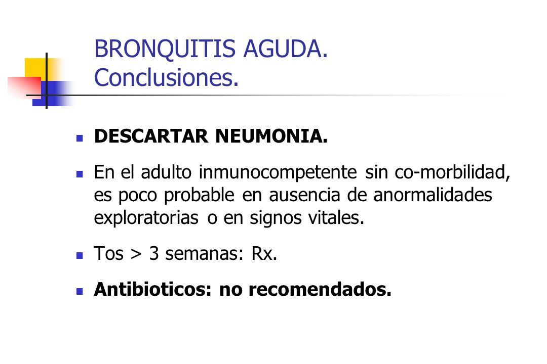 BRONQUITIS AGUDA. Conclusiones. DESCARTAR NEUMONIA. En el adulto inmunocompetente sin co-morbilidad, es poco probable en ausencia de anormalidades exp