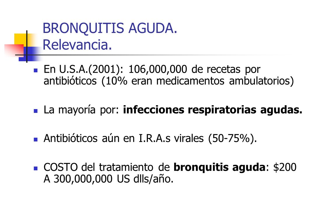 BRONQUITIS AGUDA. Relevancia. En U.S.A.(2001): 106,000,000 de recetas por antibióticos (10% eran medicamentos ambulatorios) La mayoría por: infeccione