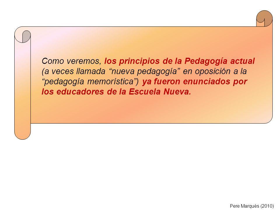 Pere Marquès (2010) Como veremos, los principios de la Pedagogía actual (a veces llamada nueva pedagogía en oposición a la pedagogía memorística) ya f