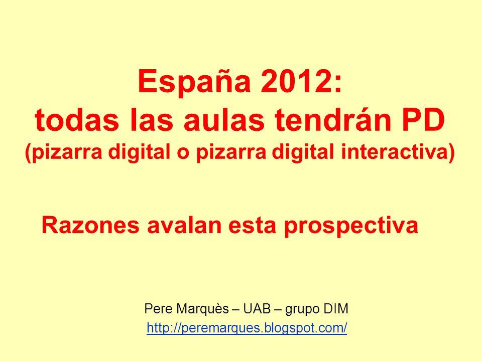 España 2012: todas las aulas tendrán PD (pizarra digital o pizarra digital interactiva) Pere Marquès – UAB – grupo DIM http://peremarques.blogspot.com/ Razones avalan esta prospectiva