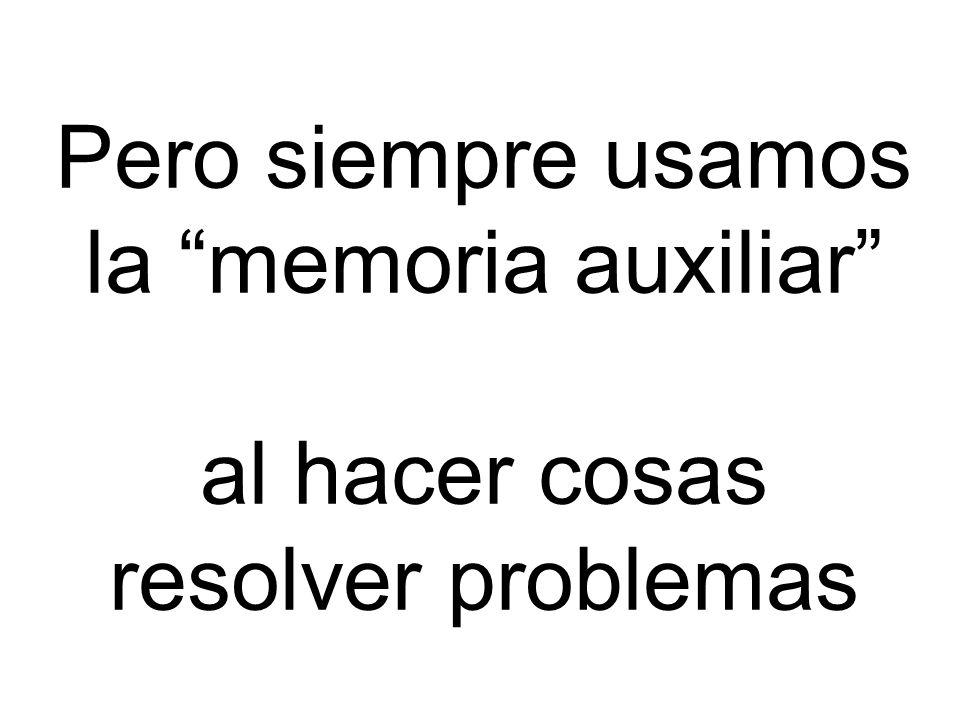 Pero siempre usamos la memoria auxiliar al hacer cosas resolver problemas