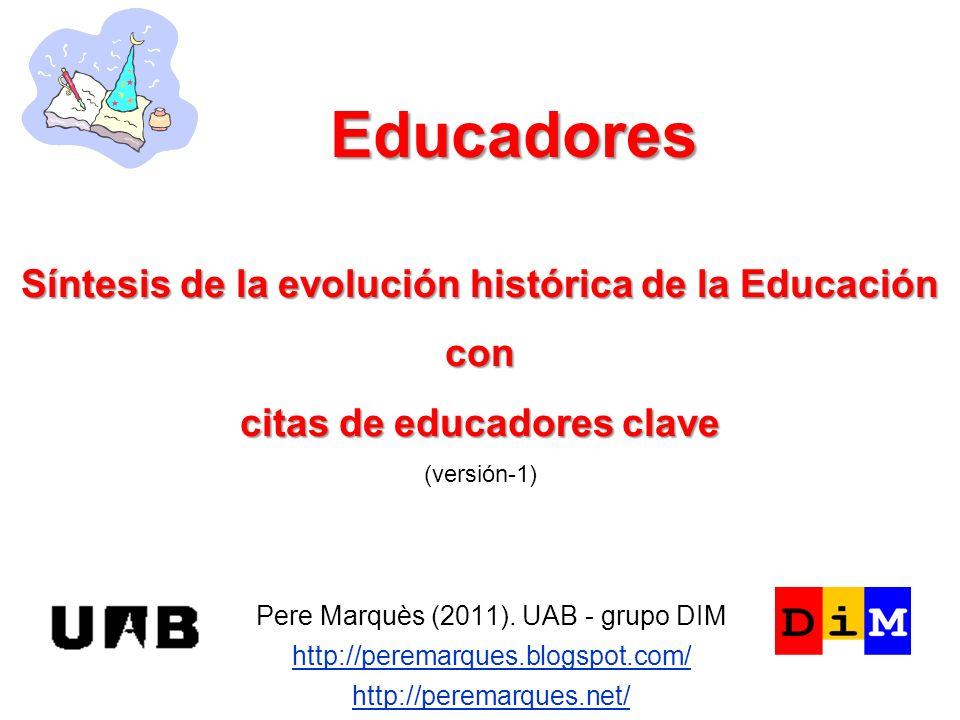 Educadores Pere Marquès (2011). UAB - grupo DIM http://peremarques.blogspot.com/ http://peremarques.net/ Síntesis de la evolución histórica de la Educ