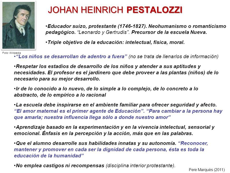 JOHAN HEINRICH PESTALOZZI Los niños se desarrollan de adentro a fuera (no se trata de llenarlos de información) Respetar los estadios de desarrollo de