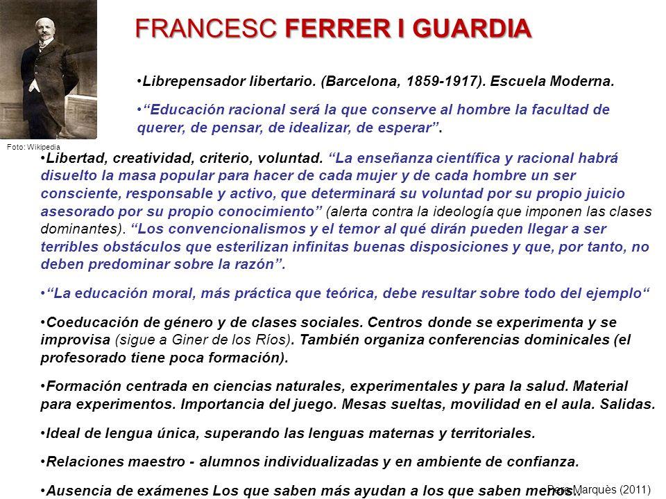 FRANCESC FERRER I GUARDIA Libertad, creatividad, criterio, voluntad. La enseñanza científica y racional habrá disuelto la masa popular para hacer de c