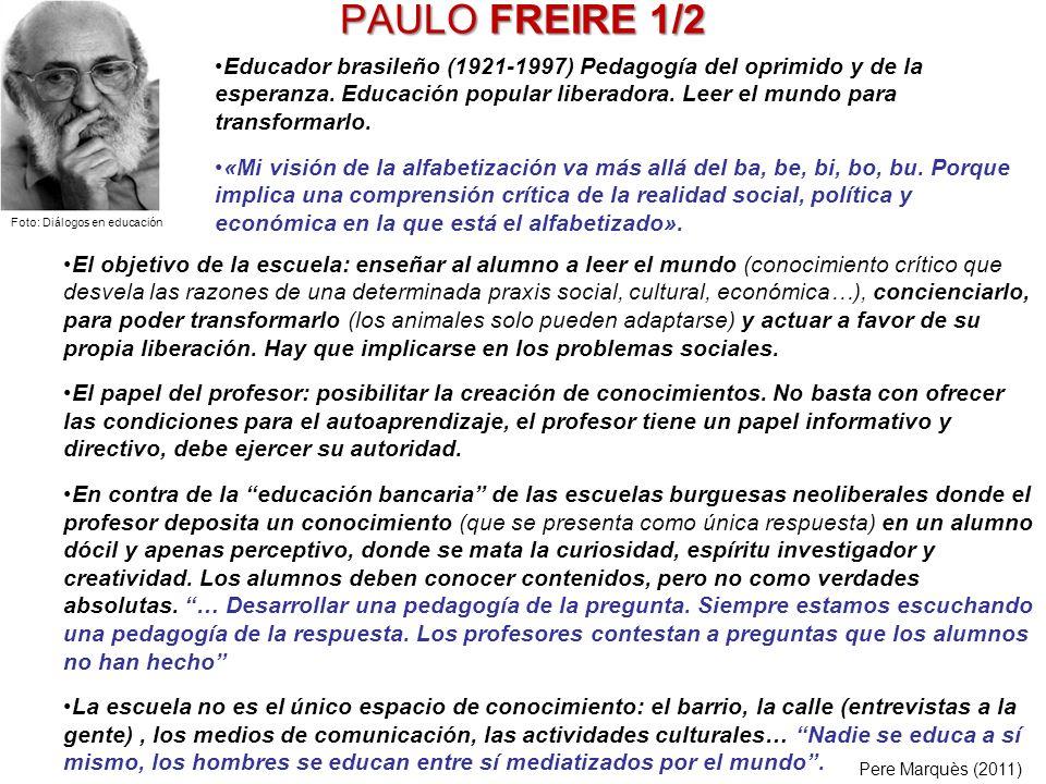 PAULO FREIRE 1/2 El objetivo de la escuela: enseñar al alumno a leer el mundo (conocimiento crítico que desvela las razones de una determinada praxis