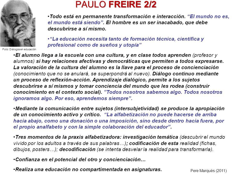 PAULO FREIRE 2/2 El alumno llega a la escuela con una cultura, y en clase todos aprenden (profesor y alumnos) si hay relaciones afectivas y democrátic