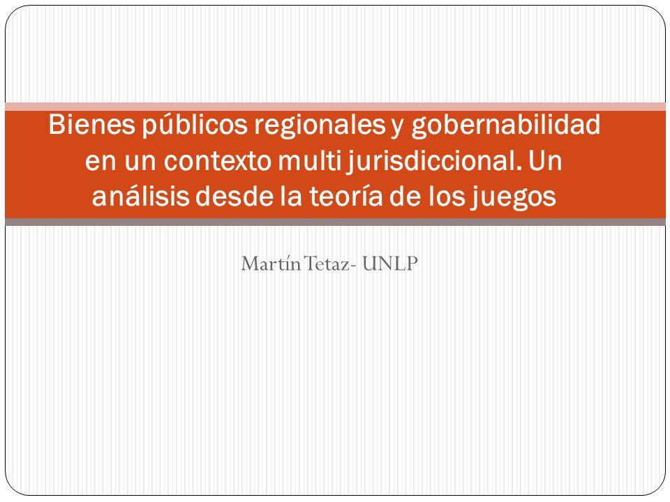 Martín Tetaz- UNLP Bienes públicos regionales y gobernabilidad en un contexto multi jurisdiccional.