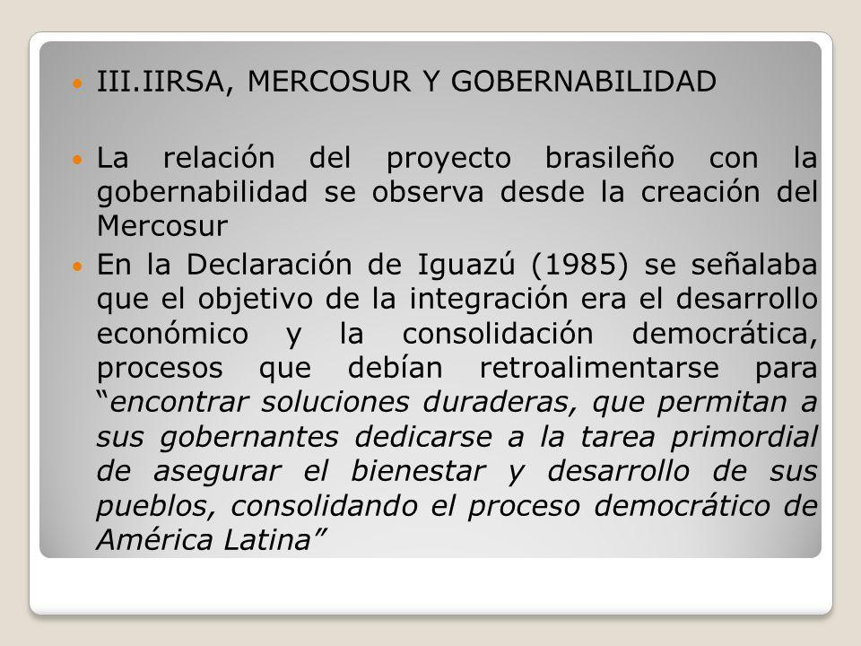 III.IIRSA, MERCOSUR Y GOBERNABILIDAD La relación del proyecto brasileño con la gobernabilidad se observa desde la creación del Mercosur En la Declarac
