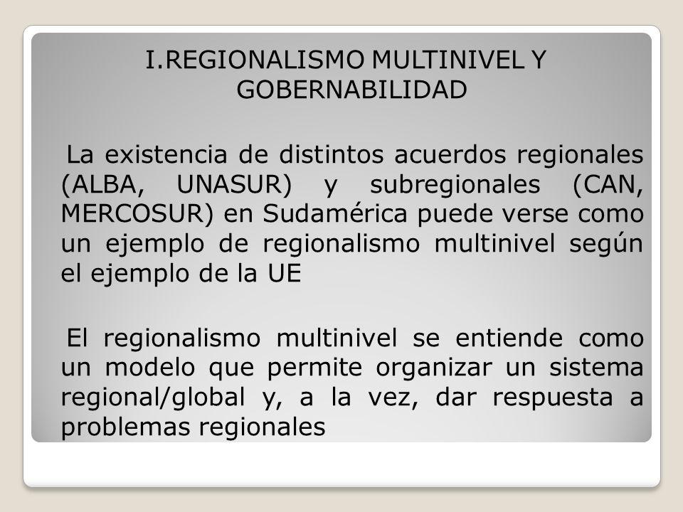 I.REGIONALISMO MULTINIVEL Y GOBERNABILIDAD La existencia de distintos acuerdos regionales (ALBA, UNASUR) y subregionales (CAN, MERCOSUR) en Sudamérica