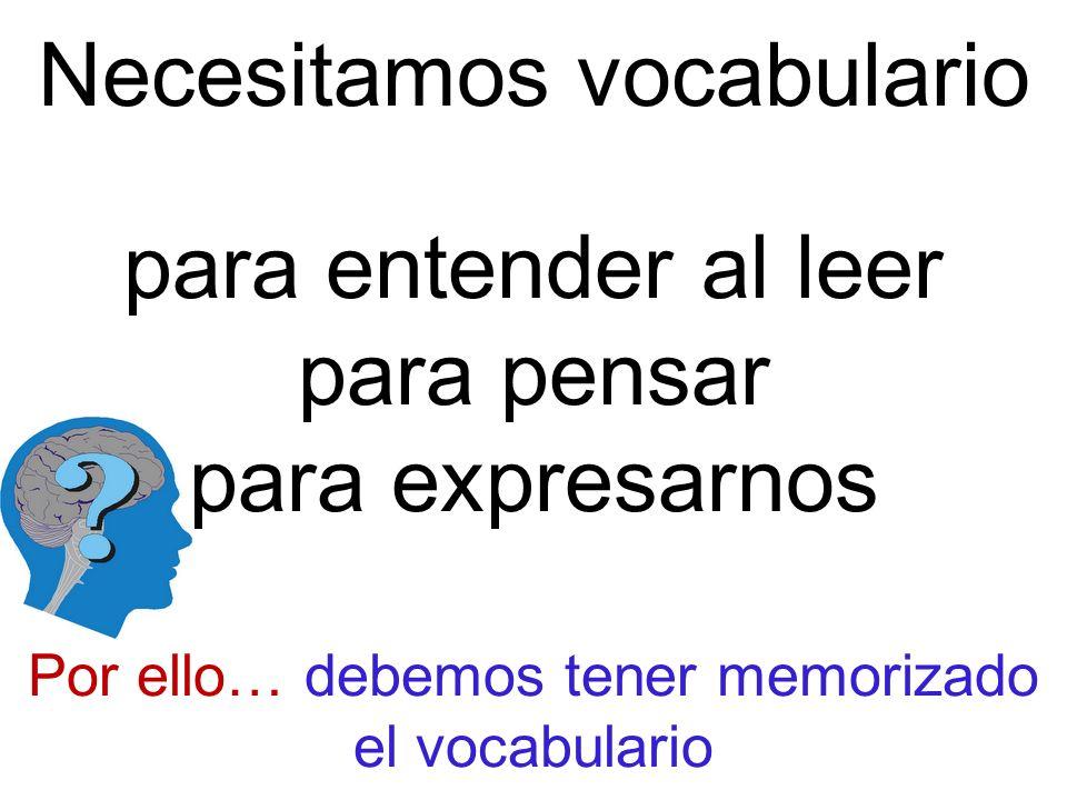 Necesitamos vocabulario para entender al leer para pensar para expresarnos Por ello… debemos tener memorizado el vocabulario