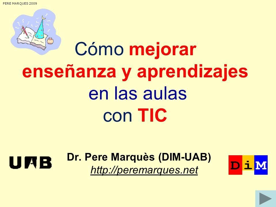 Cómo mejorar enseñanza y aprendizajes en las aulas con TIC Dr. Pere Marquès (DIM-UAB) http://peremarques.net http://peremarques.net PERE MARQUES 2009