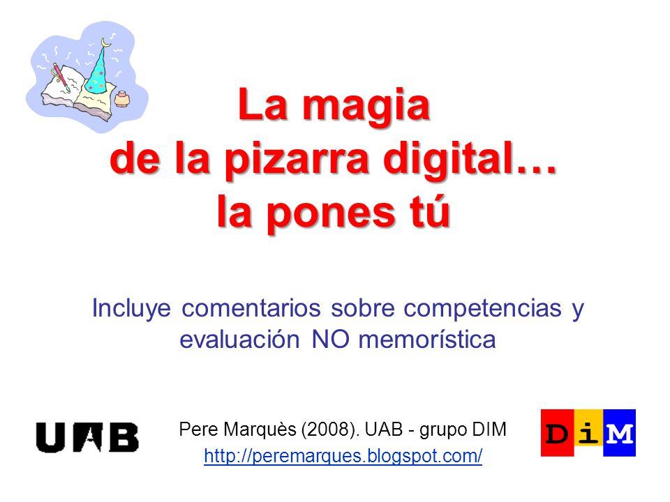 La magia de la pizarra digital… la pones tú Pere Marquès (2008). UAB - grupo DIM http://peremarques.blogspot.com/ Incluye comentarios sobre competenci