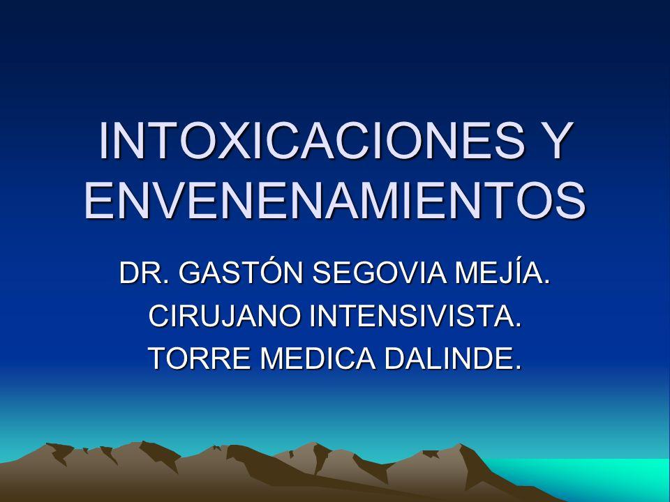 INTOXICACIONES Y ENVENENAMIENTOS DR. GASTÓN SEGOVIA MEJÍA. CIRUJANO INTENSIVISTA. TORRE MEDICA DALINDE.