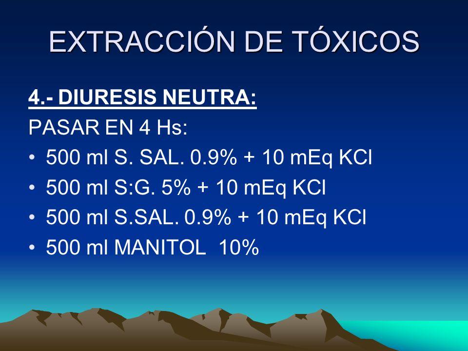 EXTRACCIÓN DE TÓXICOS 4.- DIURESIS NEUTRA: PASAR EN 4 Hs: 500 ml S. SAL. 0.9% + 10 mEq KCl 500 ml S:G. 5% + 10 mEq KCl 500 ml S.SAL. 0.9% + 10 mEq KCl