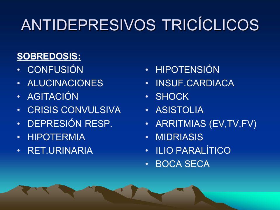 ANTIDEPRESIVOS TRICÍCLICOS SOBREDOSIS: CONFUSIÓN ALUCINACIONES AGITACIÓN CRISIS CONVULSIVA DEPRESIÓN RESP. HIPOTERMIA RET.URINARIA HIPOTENSIÓN INSUF.C