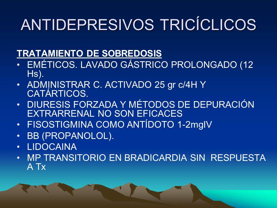 ANTIDEPRESIVOS TRICÍCLICOS TRATAMIENTO DE SOBREDOSIS EMÉTICOS. LAVADO GÁSTRICO PROLONGADO (12 Hs). ADMINISTRAR C. ACTIVADO 25 gr c/4H Y CATÁRTICOS. DI