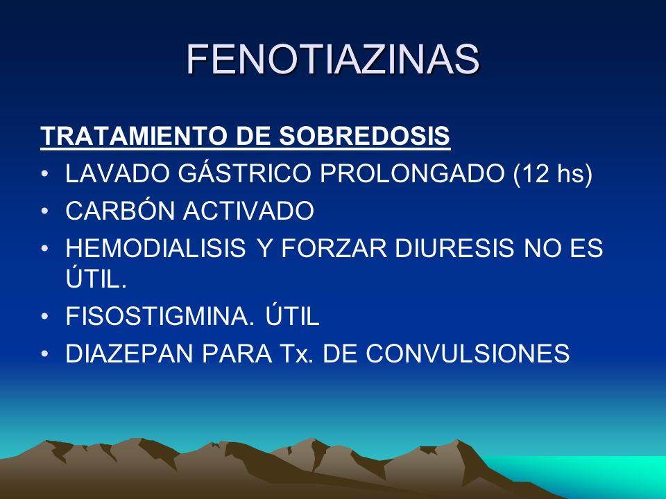 FENOTIAZINAS TRATAMIENTO DE SOBREDOSIS LAVADO GÁSTRICO PROLONGADO (12 hs) CARBÓN ACTIVADO HEMODIALISIS Y FORZAR DIURESIS NO ES ÚTIL. FISOSTIGMINA. ÚTI