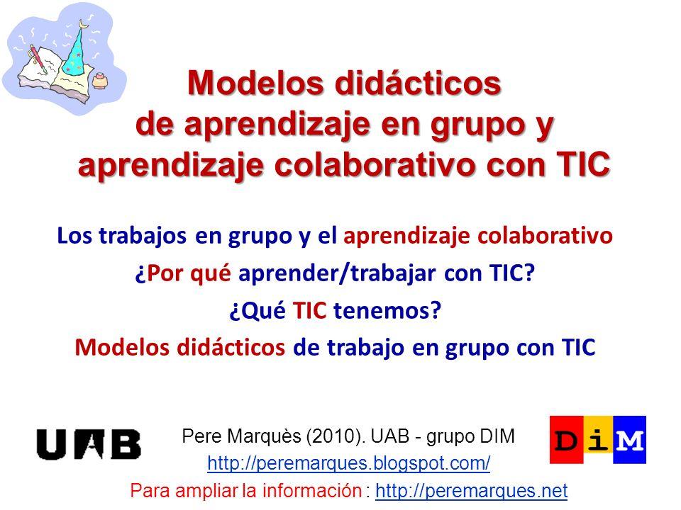 Modelos didácticos de aprendizaje en grupo y aprendizaje colaborativo con TIC Pere Marquès (2010). UAB - grupo DIM http://peremarques.blogspot.com/ Pa
