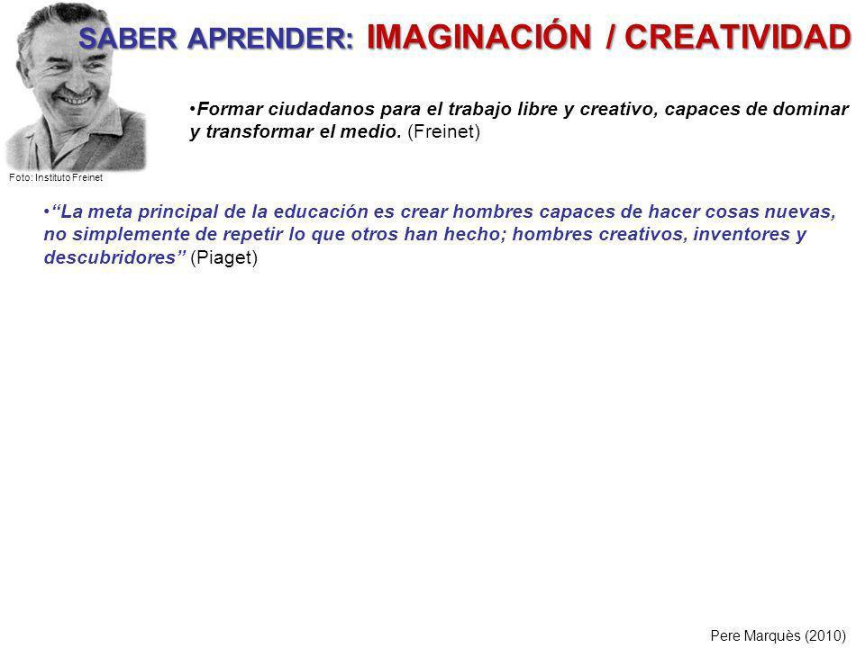 SABER APRENDER: IMAGINACIÓN / CREATIVIDAD Pere Marquès (2010) La meta principal de la educación es crear hombres capaces de hacer cosas nuevas, no sim