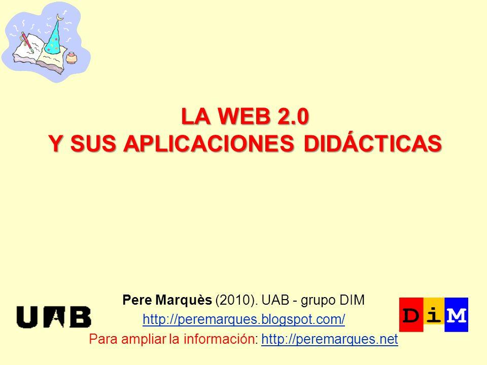 LA WEB 2.0 Y SUS APLICACIONES DIDÁCTICAS Pere Marquès (2010). UAB - grupo DIM http://peremarques.blogspot.com/ Para ampliar la información: http://per