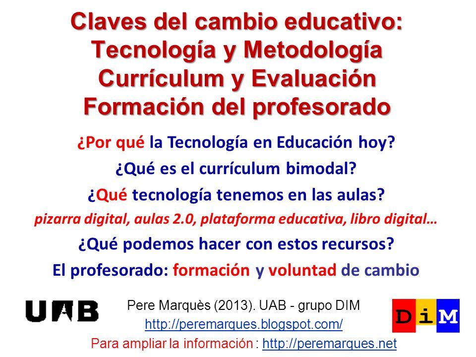 Claves del cambio educativo: Tecnología y Metodología Currículum y Evaluación Formación del profesorado Pere Marquès (2013). UAB - grupo DIM http://pe