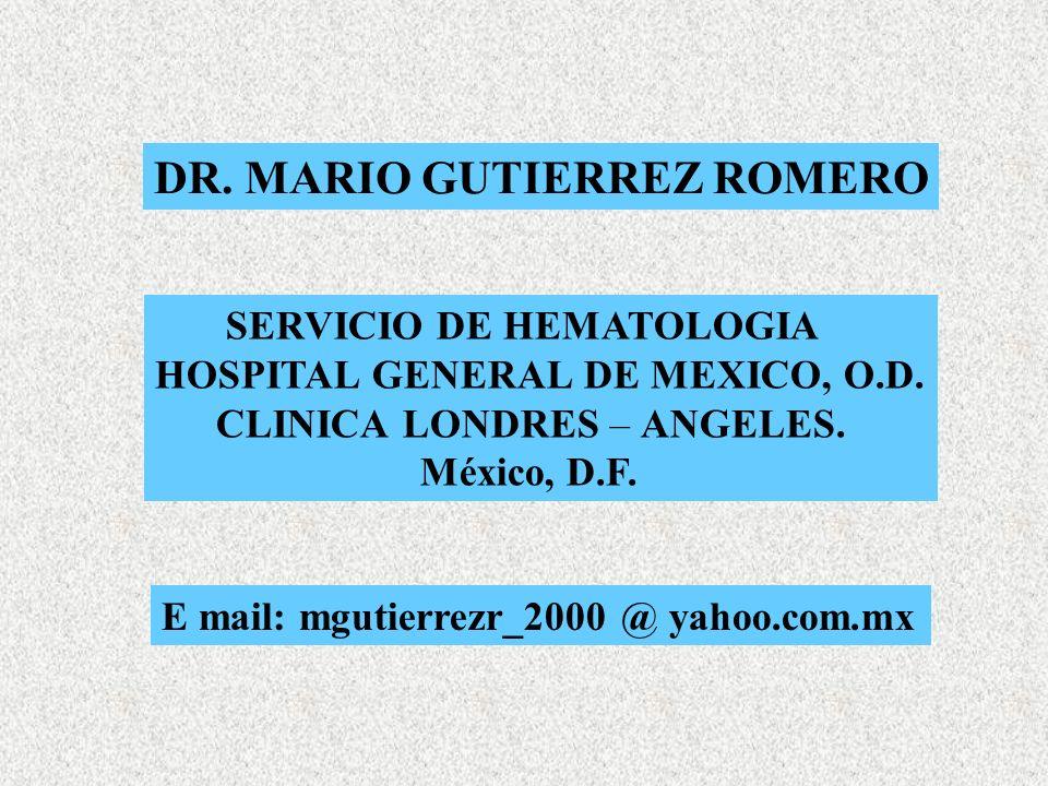 DR. MARIO GUTIERREZ ROMERO SERVICIO DE HEMATOLOGIA HOSPITAL GENERAL DE MEXICO, O.D. CLINICA LONDRES – ANGELES. México, D.F. E mail: mgutierrezr_2000 @