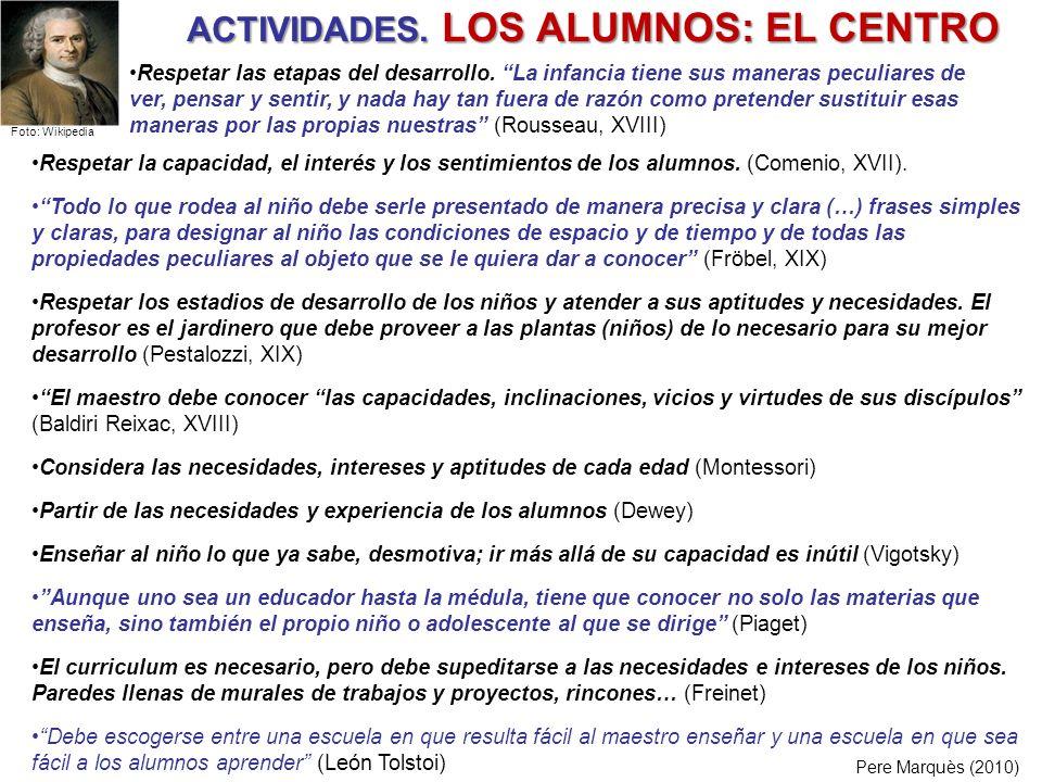 ACTIVIDADES. LOS ALUMNOS: EL CENTRO Pere Marquès (2010) Respetar la capacidad, el interés y los sentimientos de los alumnos. (Comenio, XVII). Todo lo