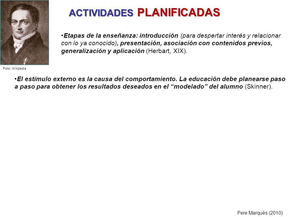 ACTIVIDADES PLANIFICADAS Pere Marquès (2010) El estímulo externo es la causa del comportamiento. La educación debe planearse paso a paso para obtener