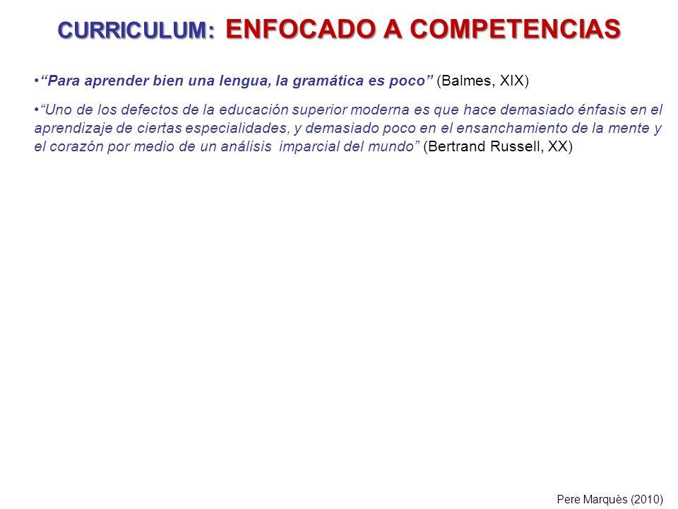 CURRICULUM: ENFOCADO A COMPETENCIAS Pere Marquès (2010) Para aprender bien una lengua, la gramática es poco (Balmes, XIX) Uno de los defectos de la ed