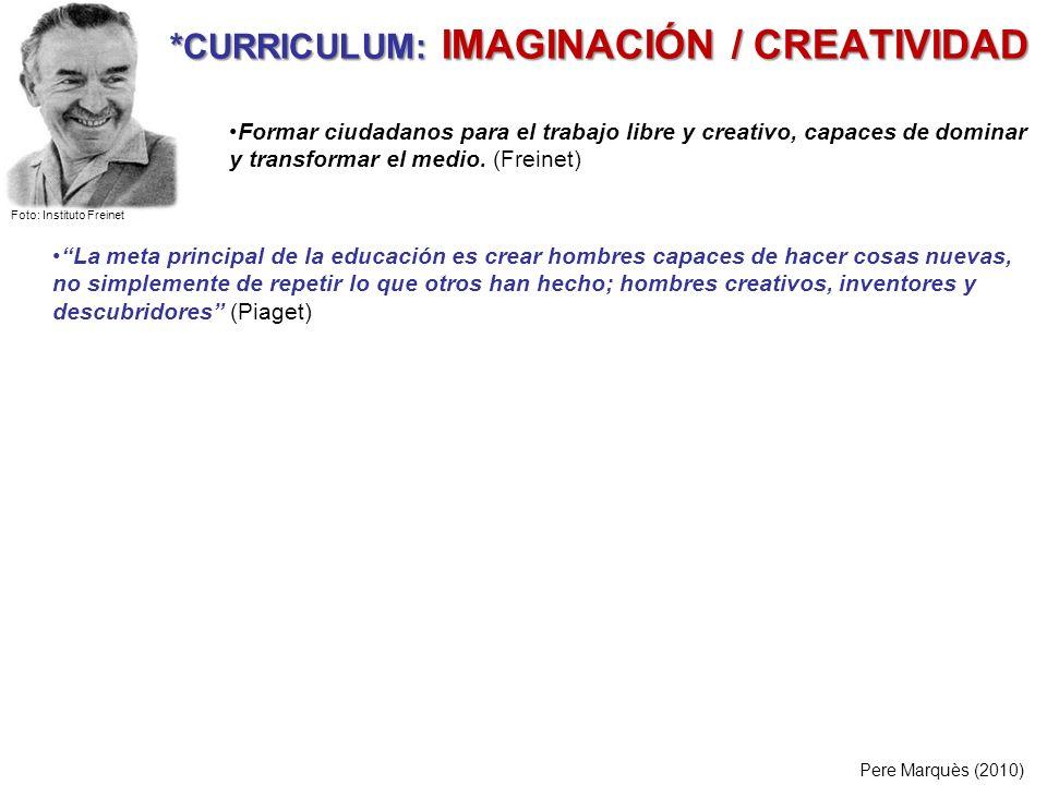 *CURRICULUM: IMAGINACIÓN / CREATIVIDAD Pere Marquès (2010) La meta principal de la educación es crear hombres capaces de hacer cosas nuevas, no simple