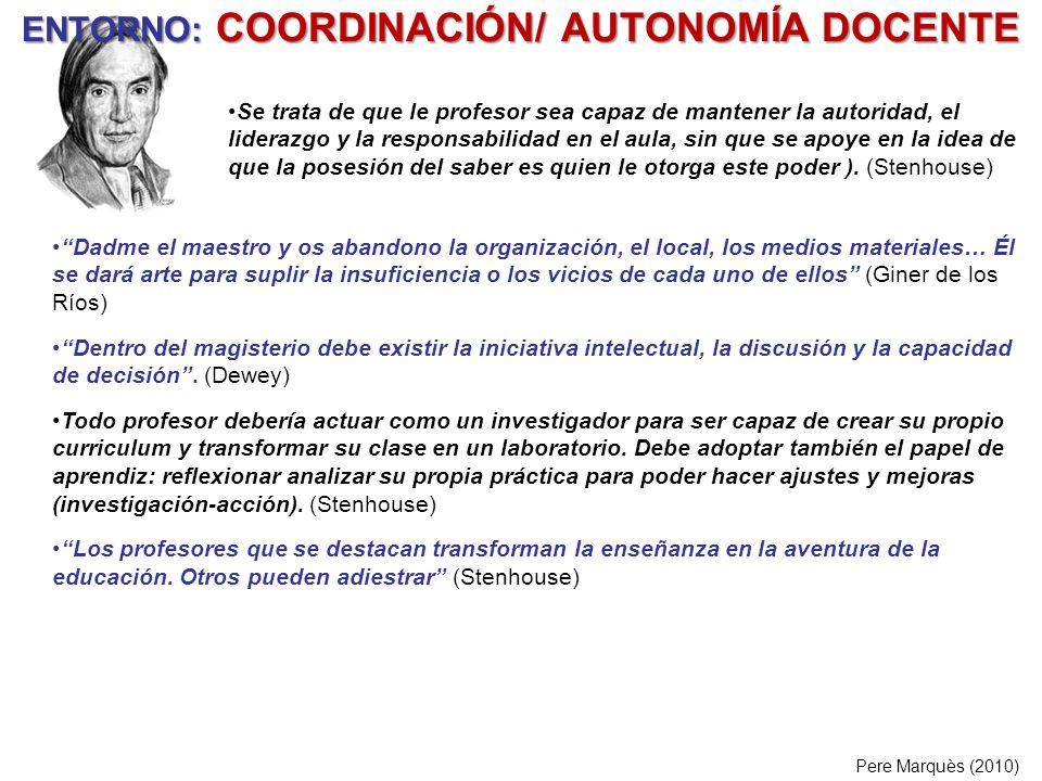 ENTORNO: COORDINACIÓN/ AUTONOMÍA DOCENTE Pere Marquès (2010) Dadme el maestro y os abandono la organización, el local, los medios materiales… Él se da