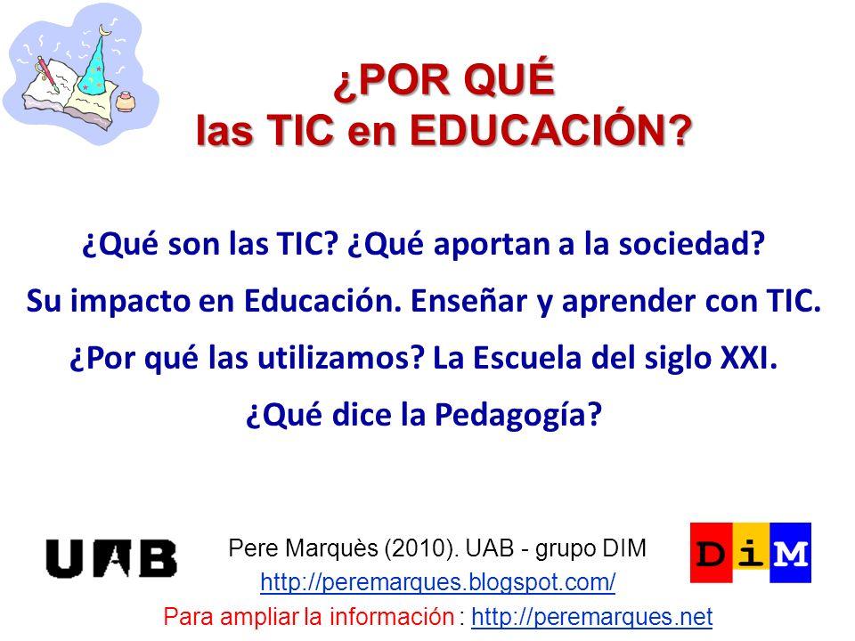 ¿POR QUÉ las TIC en EDUCACIÓN? Pere Marquès (2010). UAB - grupo DIM http://peremarques.blogspot.com/ Para ampliar la información : http://peremarques.