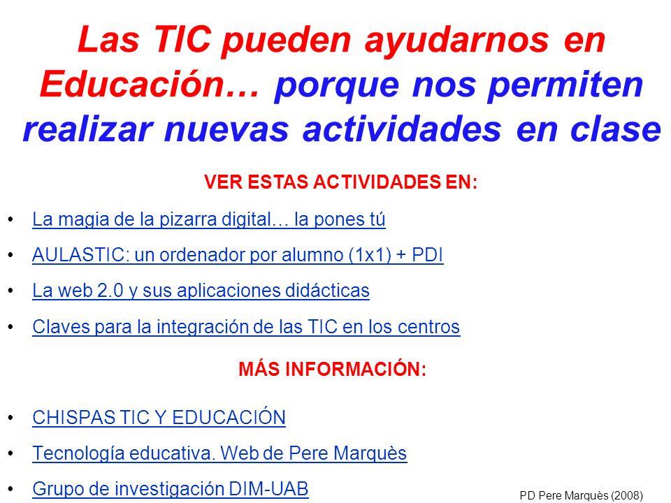 CHISPAS TIC Y EDUCACIÓN Tecnología educativa. Web de Pere Marquès Grupo de investigación DIM-UAB PD Pere Marquès (2008) Las TIC pueden ayudarnos en Ed