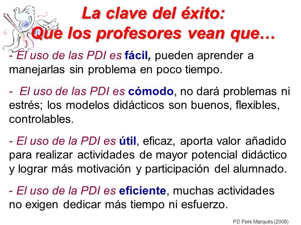 La clave del éxito: Que los profesores vean que… - El uso de las PDI es fácil, pueden aprender a manejarlas sin problema en poco tiempo. - El uso de l