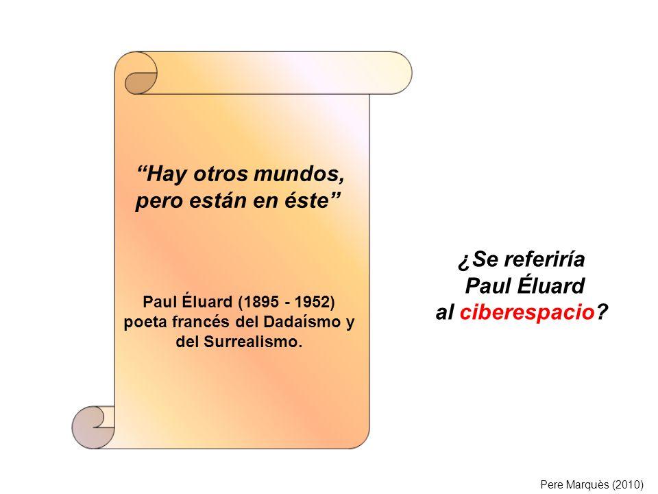 Hay otros mundos, pero están en éste Paul Éluard (1895 - 1952) poeta francés del Dadaísmo y del Surrealismo. ¿Se referiría Paul Éluard al ciberespacio