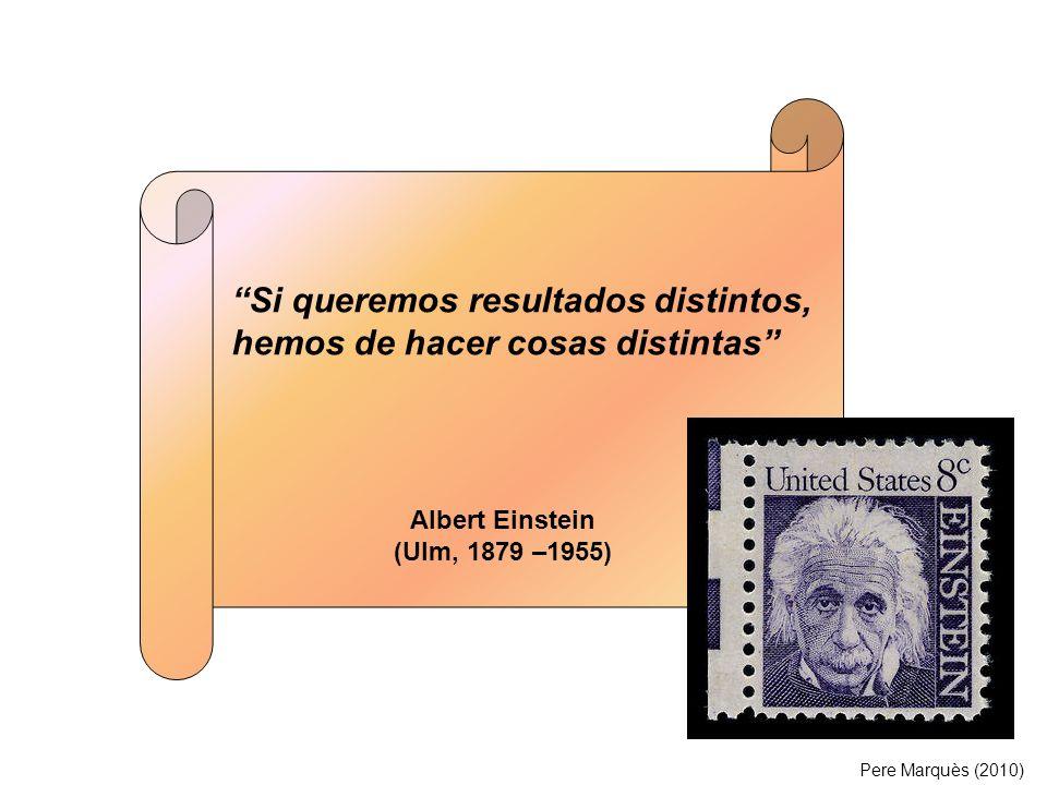 Si queremos resultados distintos, hemos de hacer cosas distintas Albert Einstein (Ulm, 1879 –1955) Pere Marquès (2010)