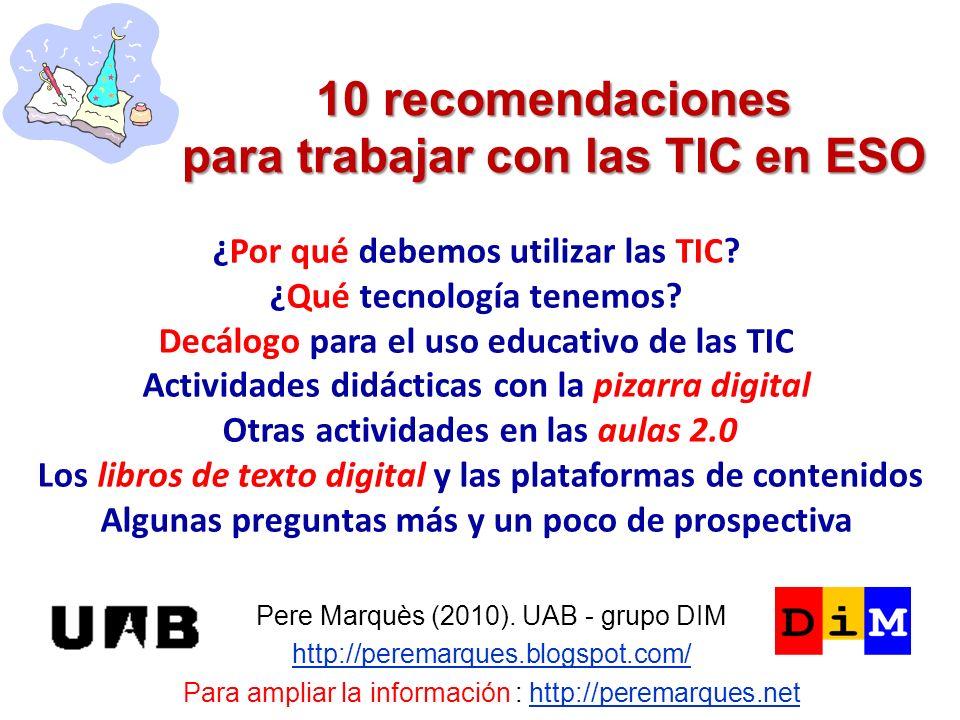 10 recomendaciones para trabajar con las TIC en ESO Pere Marquès (2010). UAB - grupo DIM http://peremarques.blogspot.com/ Para ampliar la información