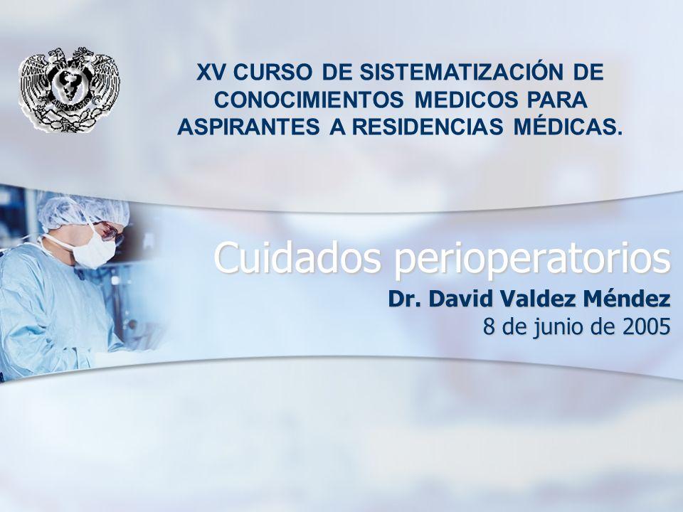Cuidados perioperatorios Dr. David Valdez Méndez 8 de junio de 2005 XV CURSO DE SISTEMATIZACIÓN DE CONOCIMIENTOS MEDICOS PARA ASPIRANTES A RESIDENCIAS