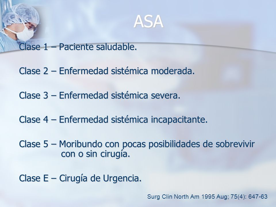 ASA Clase 1 – Paciente saludable. Clase 2 – Enfermedad sistémica moderada. Clase 3 – Enfermedad sistémica severa. Clase 4 – Enfermedad sistémica incap