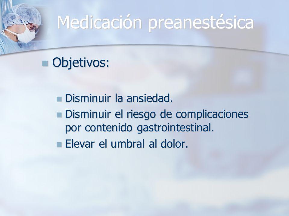Medicación preanestésica Objetivos: Objetivos: Disminuir la ansiedad. Disminuir la ansiedad. Disminuir el riesgo de complicaciones por contenido gastr