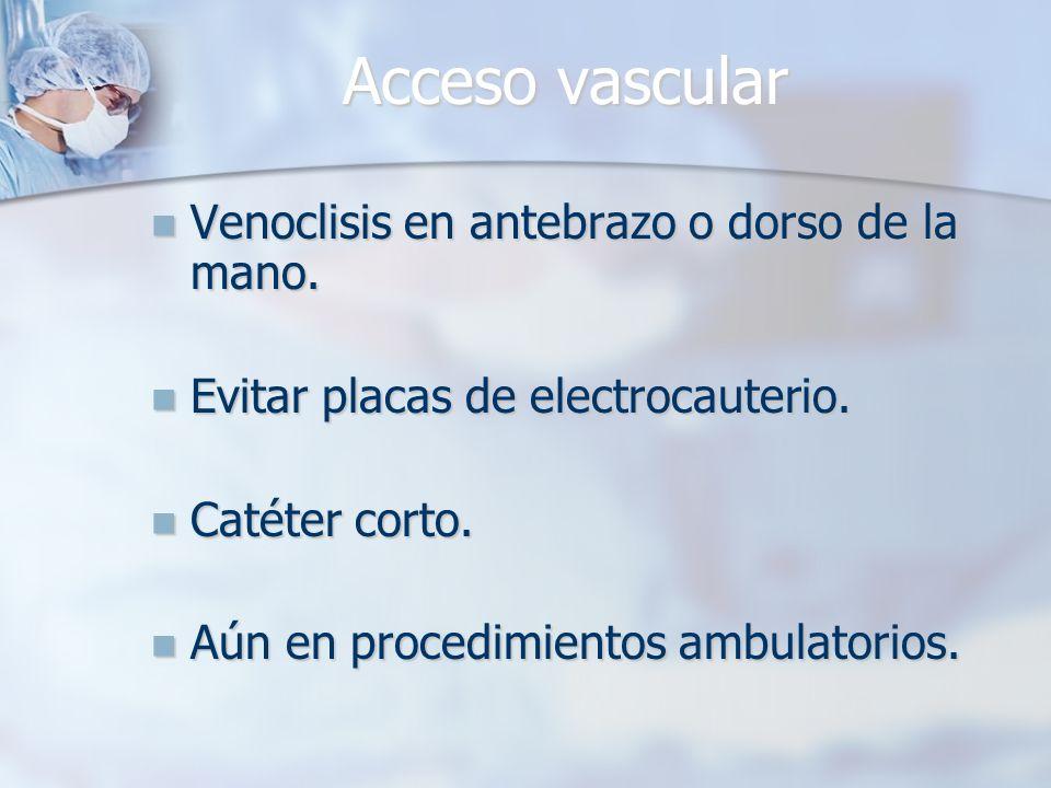 Acceso vascular Venoclisis en antebrazo o dorso de la mano. Venoclisis en antebrazo o dorso de la mano. Evitar placas de electrocauterio. Evitar placa