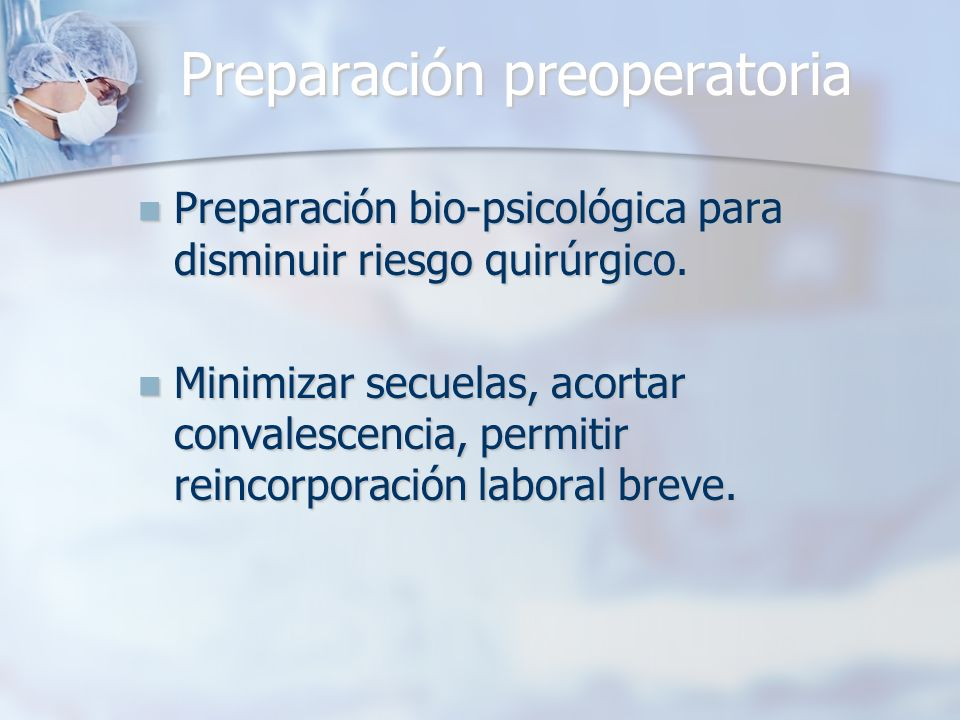 Preparación preoperatoria Preparación bio-psicológica para disminuir riesgo quirúrgico. Preparación bio-psicológica para disminuir riesgo quirúrgico.