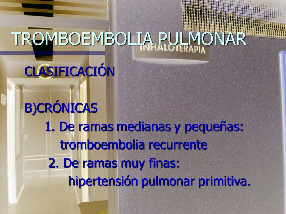 TROMBOEMBOLIA PULMONAR CLASIFICACIÓN A) AGUDAS: 1. Masiva a)Con infarto 1. Masiva a)Con infarto 2. De ramas medianas b)Con neumonitis 2. De ramas medi