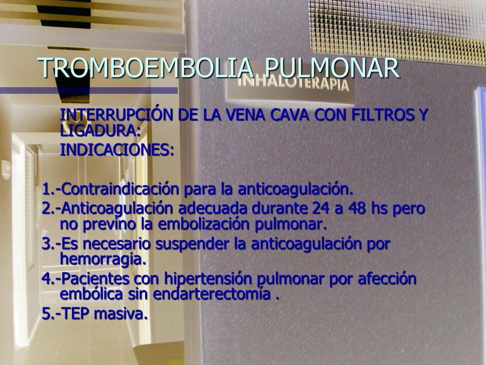 TROMBOEMBOLIA PULMONAR PROCEDIMIENTOS QUIRÚRGICOS. INDICACIONES: 1- Pacientes hemodinámicamente inestables con contraindicación para trat. fibrinolíti